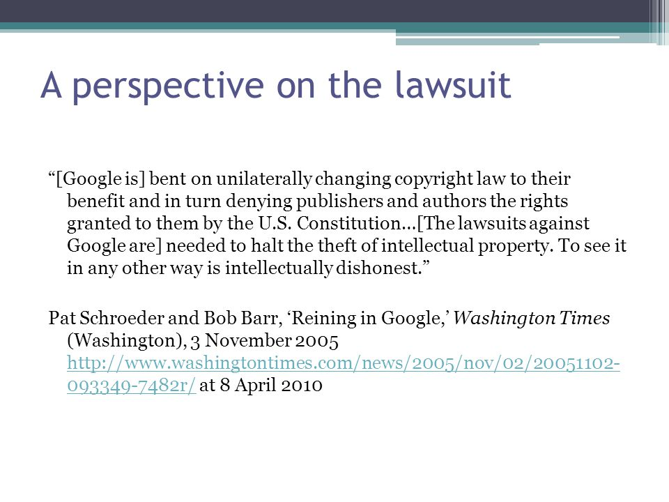 A perspective on the lawsuit [Google is] bent on unilaterally changing copyright law to their benefit and in turn denying publishers and authors the rights granted to them by the U.S.