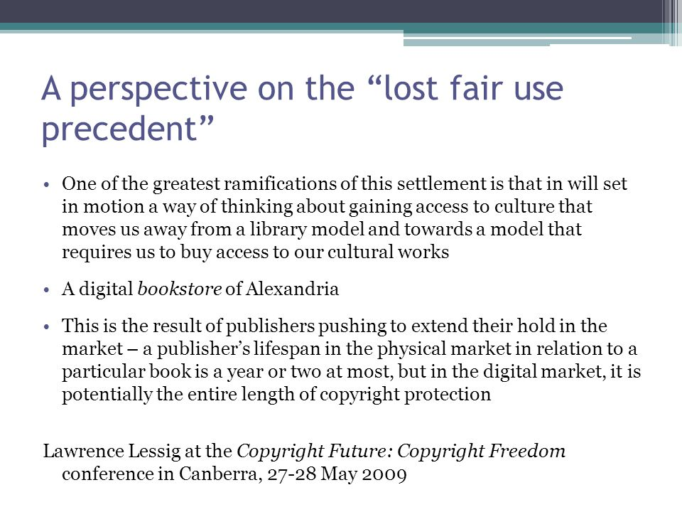 A perspective on the lost fair use precedent One of the greatest ramifications of this settlement is that in will set in motion a way of thinking about gaining access to culture that moves us away from a library model and towards a model that requires us to buy access to our cultural works A digital bookstore of Alexandria This is the result of publishers pushing to extend their hold in the market – a publisher's lifespan in the physical market in relation to a particular book is a year or two at most, but in the digital market, it is potentially the entire length of copyright protection Lawrence Lessig at the Copyright Future: Copyright Freedom conference in Canberra, 27-28 May 2009