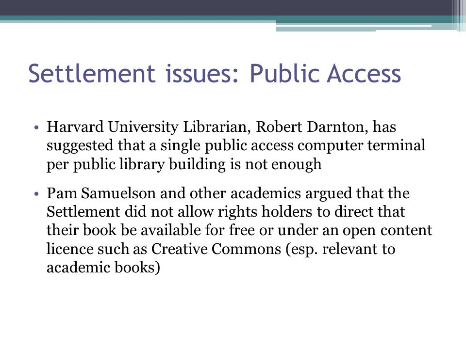 Settlement issues: Public Access Harvard University Librarian, Robert Darnton, has suggested that a single public access computer terminal per public library building is not enough Pam Samuelson and other academics argued that the Settlement did not allow rights holders to direct that their book be available for free or under an open content licence such as Creative Commons (esp.
