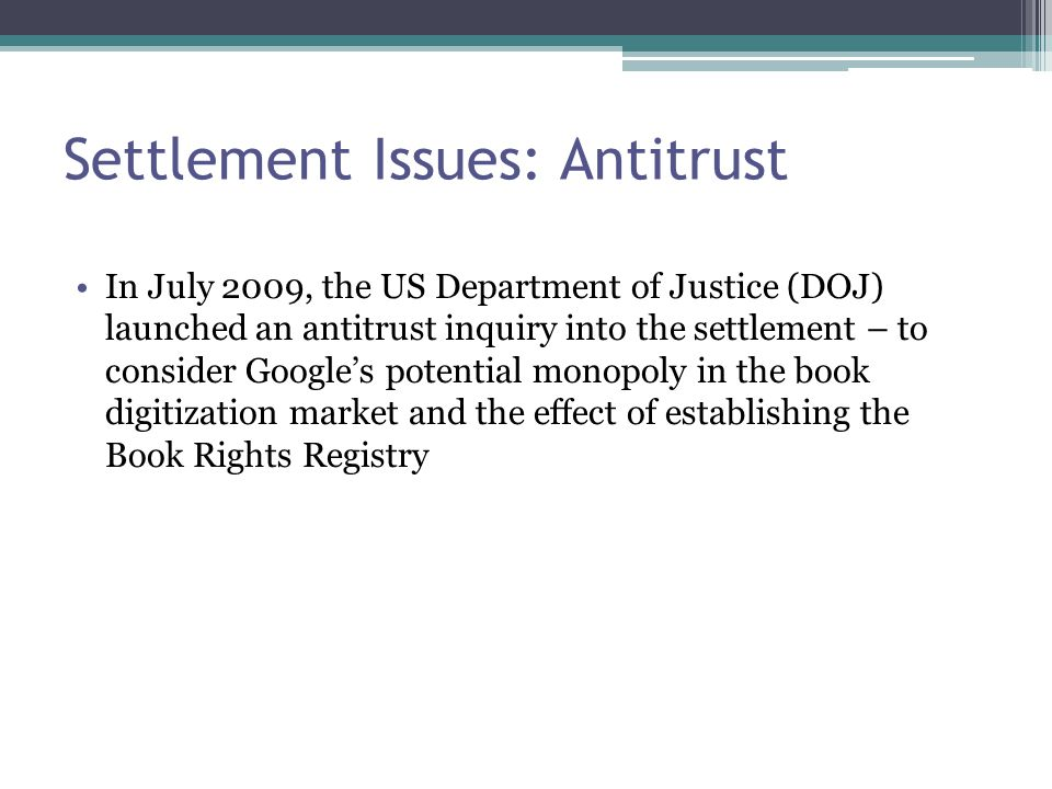 Settlement Issues: Antitrust In July 2009, the US Department of Justice (DOJ) launched an antitrust inquiry into the settlement – to consider Google's potential monopoly in the book digitization market and the effect of establishing the Book Rights Registry