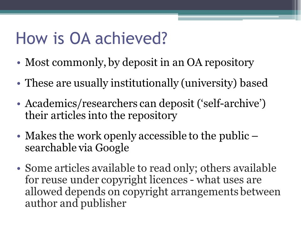 Most commonly, by deposit in an OA repository These are usually institutionally (university) based Academics/researchers can deposit ('self-archive') their articles into the repository Makes the work openly accessible to the public – searchable via Google Some articles available to read only; others available for reuse under copyright licences - what uses are allowed depends on copyright arrangements between author and publisher How is OA achieved?