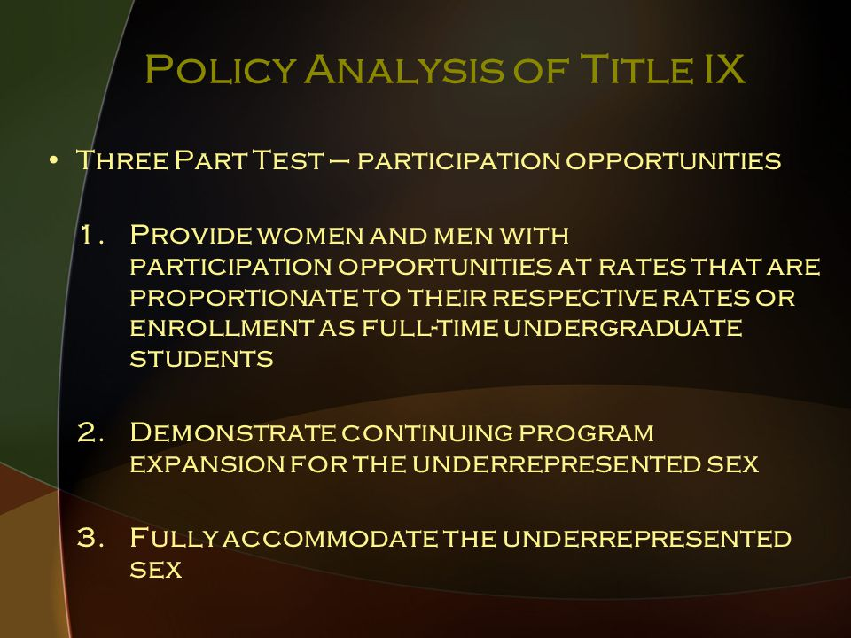 Policy Analysis of Title IX Three Part Test – participation opportunities 1.Provide women and men with participation opportunities at rates that are proportionate to their respective rates or enrollment as full-time undergraduate students 2.Demonstrate continuing program expansion for the underrepresented sex 3.Fully accommodate the underrepresented sex