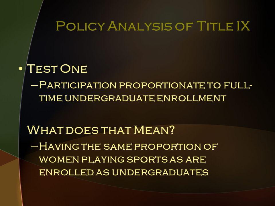 Policy Analysis of Title IX Test One –Participation proportionate to full- time undergraduate enrollment What does that Mean.