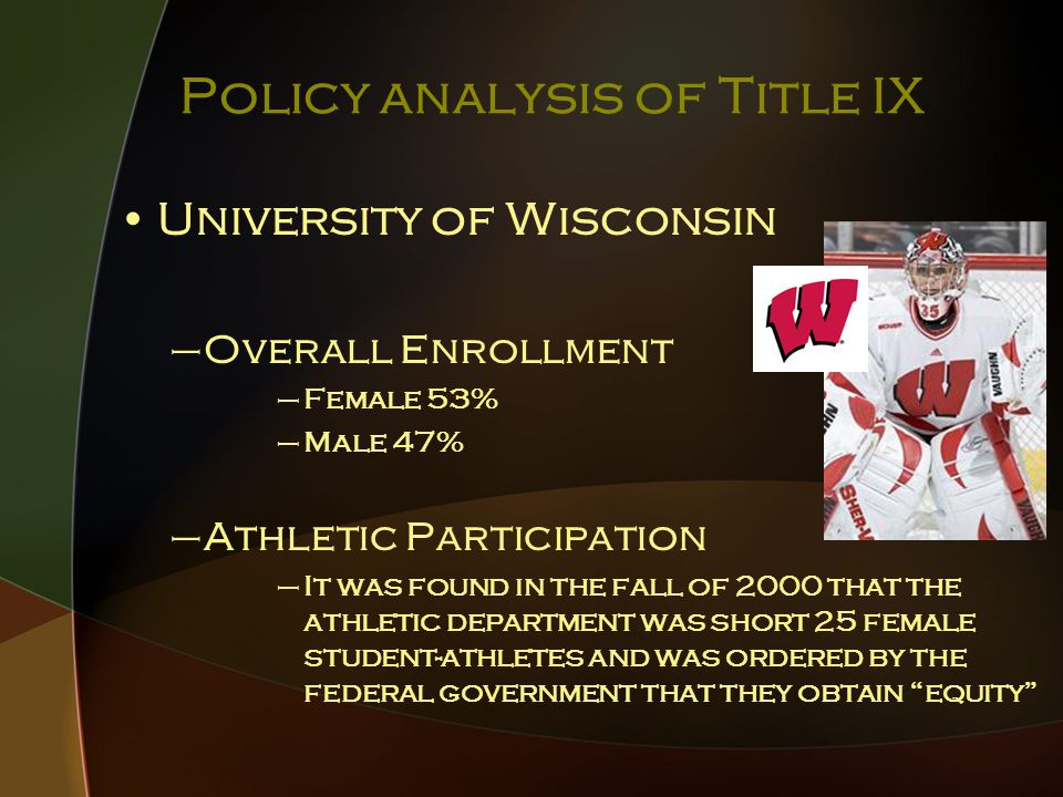 Policy analysis of Title IX University of Wisconsin –Overall Enrollment –Female 53% –Male 47% –Athletic Participation –It was found in the fall of 2000 that the athletic department was short 25 female student-athletes and was ordered by the federal government that they obtain equity