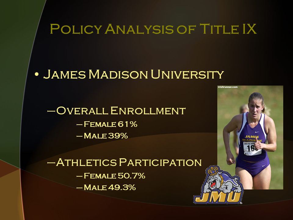Policy Analysis of Title IX James Madison University –Overall Enrollment –Female 61% –Male 39% –Athletics Participation –Female 50.7% –Male 49.3%