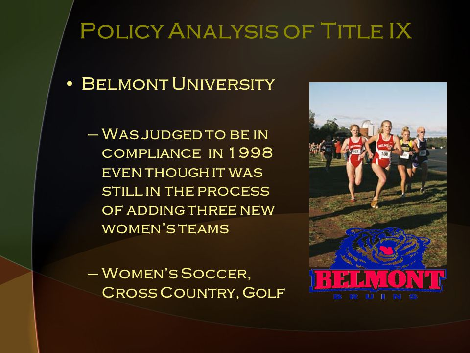 Policy Analysis of Title IX Belmont University –Was judged to be in compliance in 1998 even though it was still in the process of adding three new women's teams –Women's Soccer, Cross Country, Golf