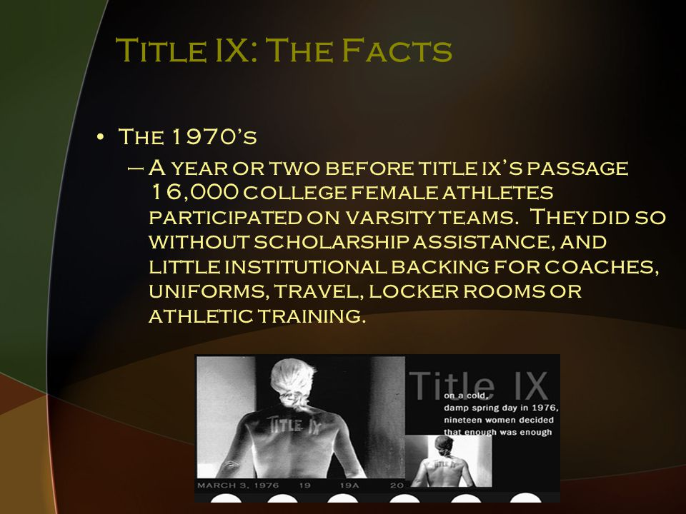 Title IX: The Facts The 1970's –A year or two before title ix's passage 16,000 college female athletes participated on varsity teams.