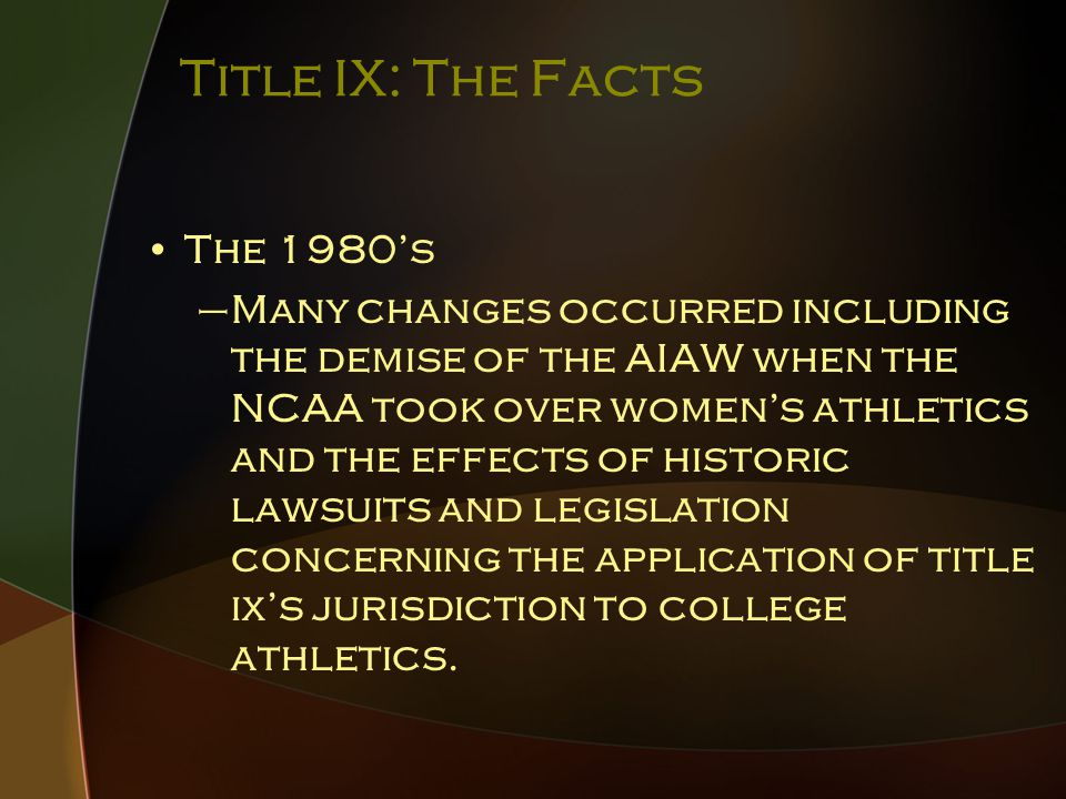 Title IX: The Facts The 1980's –Many changes occurred including the demise of the AIAW when the NCAA took over women's athletics and the effects of historic lawsuits and legislation concerning the application of title ix's jurisdiction to college athletics.