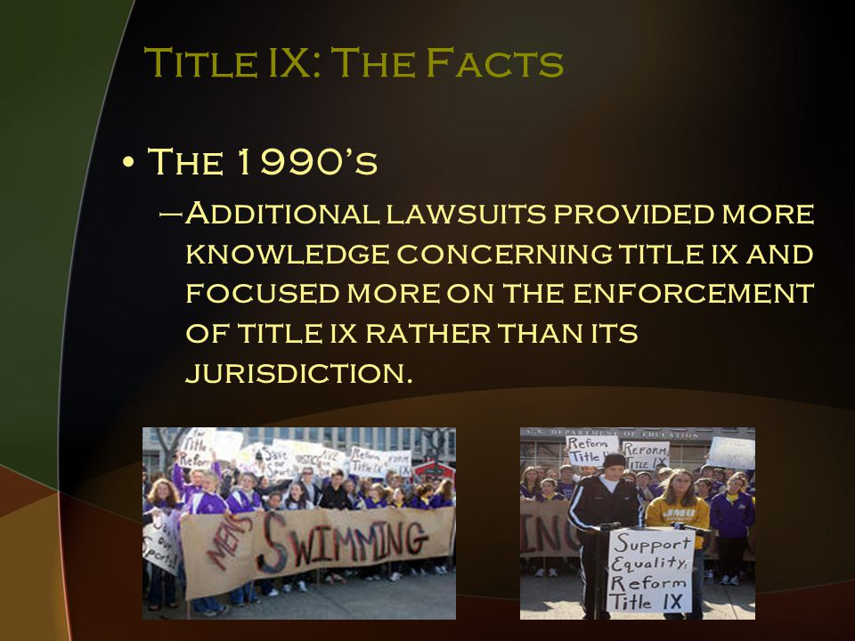 Title IX: The Facts The 1990's –Additional lawsuits provided more knowledge concerning title ix and focused more on the enforcement of title ix rather than its jurisdiction.