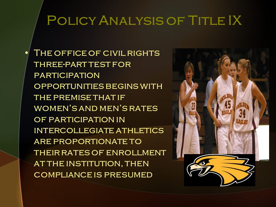 Policy Analysis of Title IX The office of civil rights three-part test for participation opportunities begins with the premise that if women's and men's rates of participation in intercollegiate athletics are proportionate to their rates of enrollment at the institution, then compliance is presumed