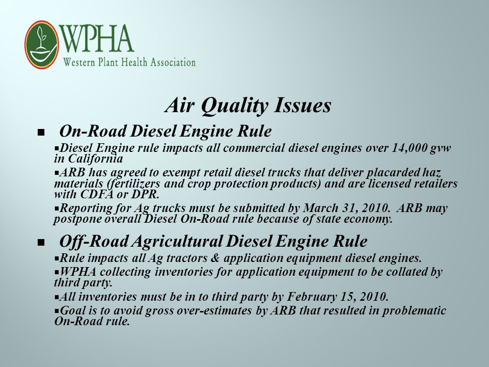 Air Quality Issues On-Road Diesel Engine Rule  Diesel Engine rule impacts all commercial diesel engines over 14,000 gvw in California  ARB has agreed to exempt retail diesel trucks that deliver placarded haz materials (fertilizers and crop protection products) and are licensed retailers with CDFA or DPR.