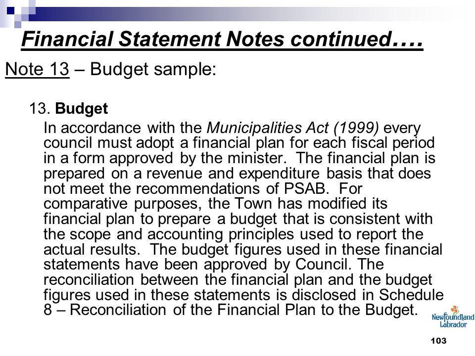 103 Financial Statement Notes continued …. Note 13 – Budget sample: 13. Budget In accordance with the Municipalities Act (1999) every council must ado