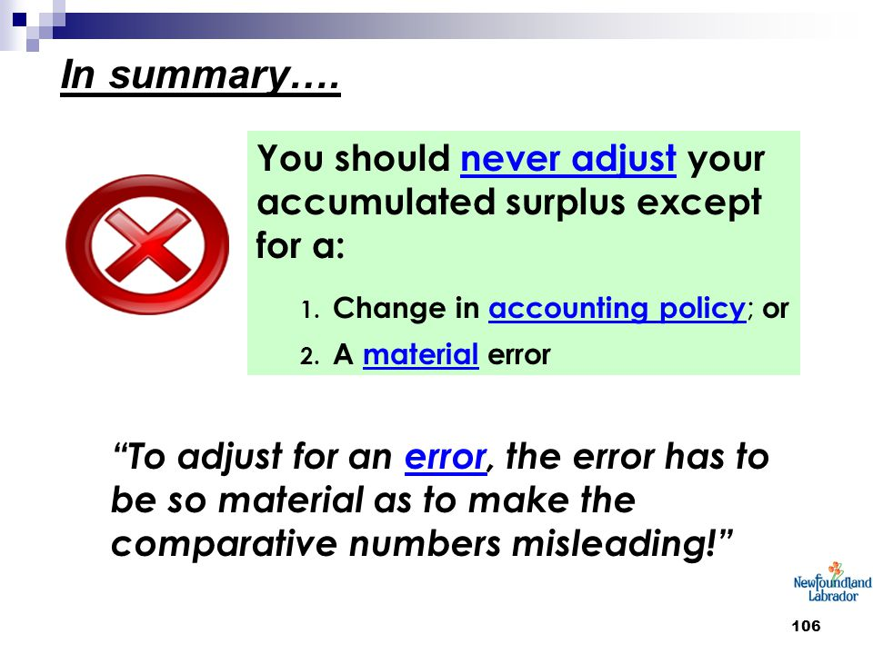 """106 In summary…. You should never adjust your accumulated surplus except for a: 1. Change in accounting policy ; or 2. A material error """"To adjust for"""