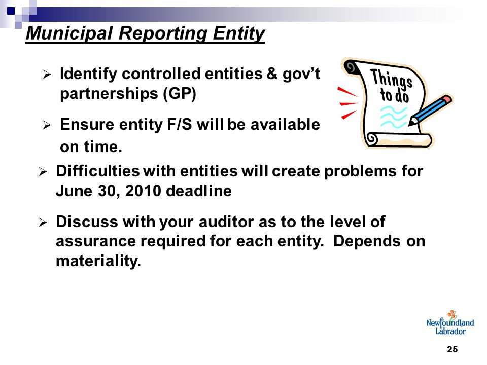 25 Municipal Reporting Entity  Identify controlled entities & gov't partnerships (GP)  Ensure entity F/S will be available on time.