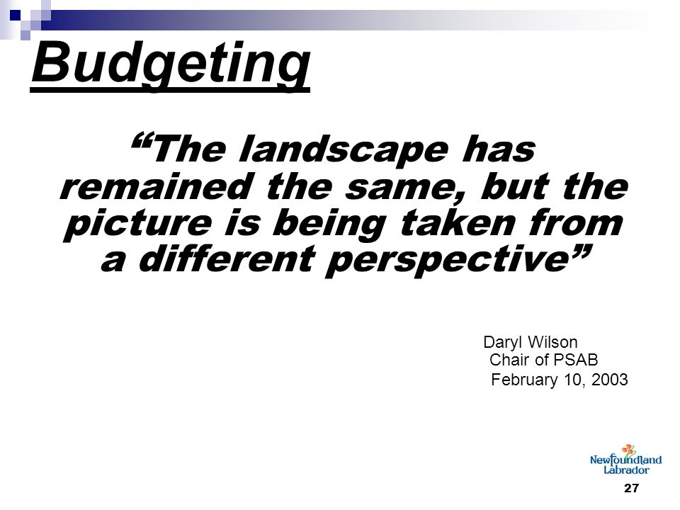27 Budgeting The landscape has remained the same, but the picture is being taken from a different perspective Daryl Wilson Chair of PSAB February 10, 2003