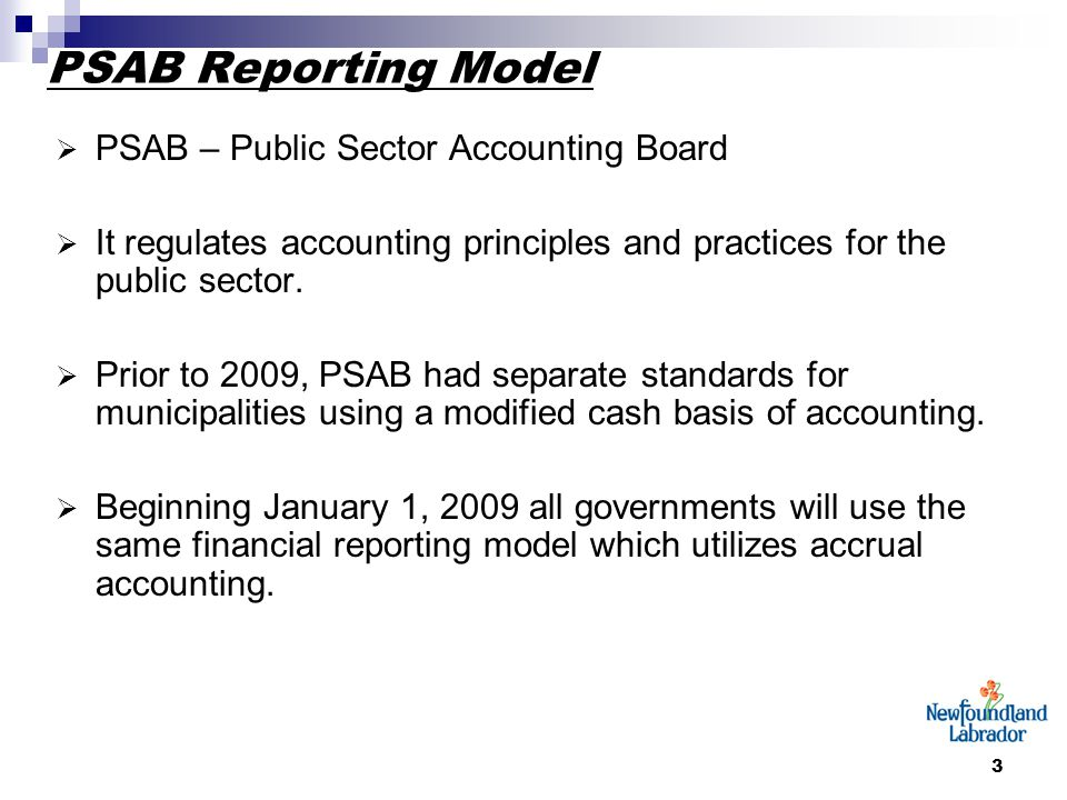 3 PSAB Reporting Model  PSAB – Public Sector Accounting Board  It regulates accounting principles and practices for the public sector.
