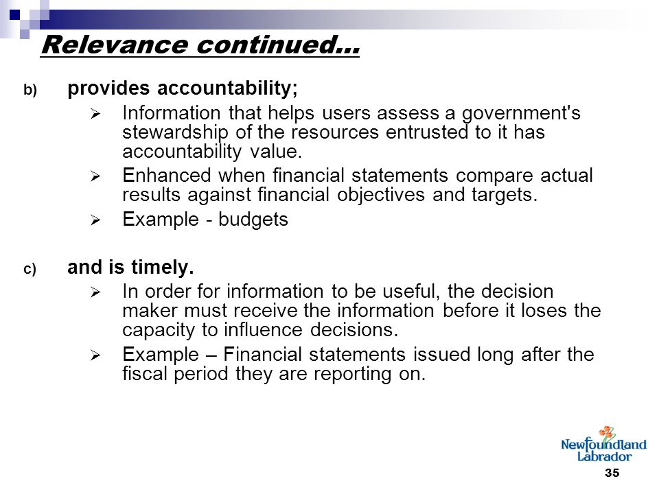 35 Relevance continued… b) provides accountability;  Information that helps users assess a government s stewardship of the resources entrusted to it has accountability value.