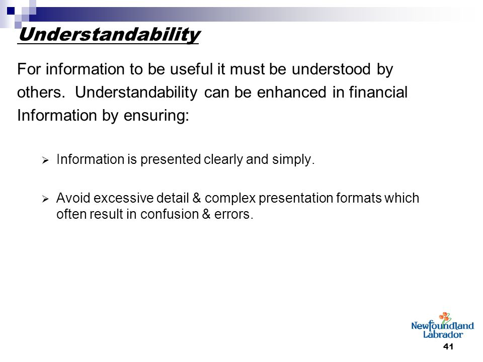 41 Understandability For information to be useful it must be understood by others. Understandability can be enhanced in financial Information by ensur