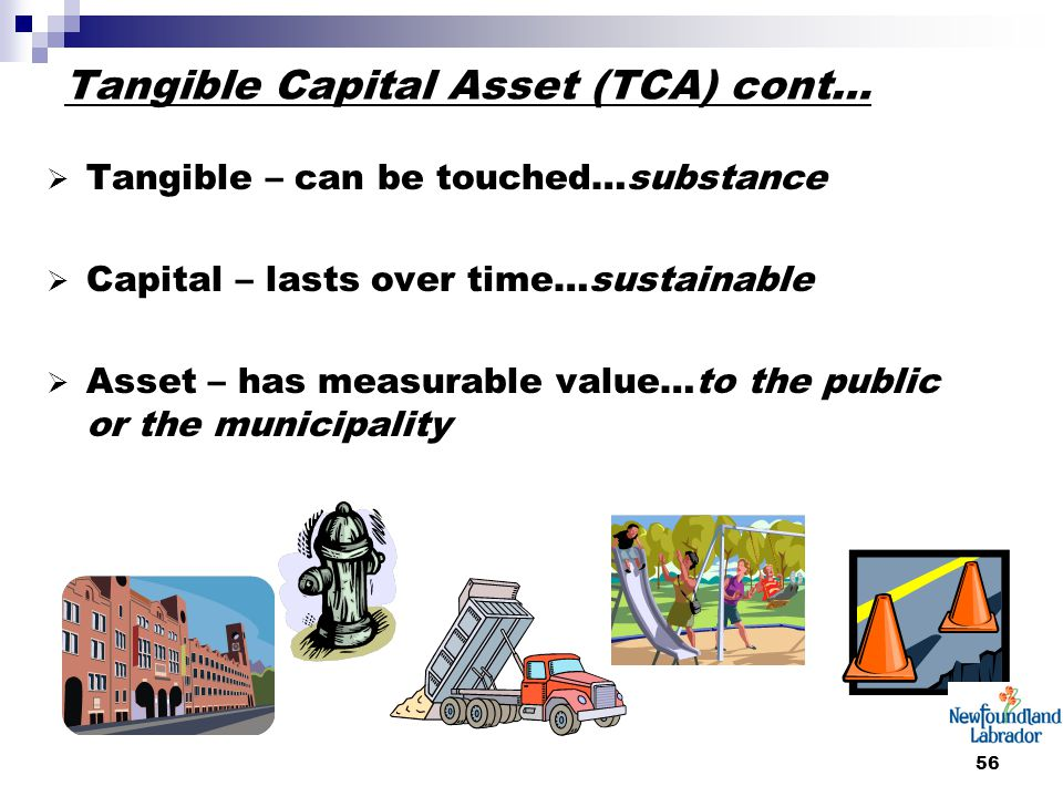 56 Tangible Capital Asset (TCA) cont…  Tangible – can be touched…substance  Capital – lasts over time…sustainable  Asset – has measurable value…to