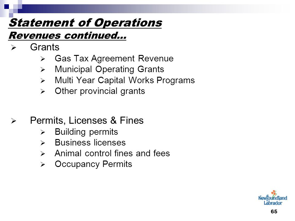 65 Statement of Operations Revenues continued…  Grants  Gas Tax Agreement Revenue  Municipal Operating Grants  Multi Year Capital Works Programs  Other provincial grants  Permits, Licenses & Fines  Building permits  Business licenses  Animal control fines and fees  Occupancy Permits