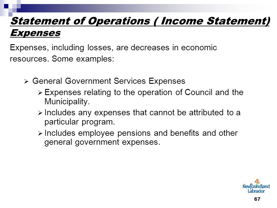 67 Statement of Operations ( Income Statement) Expenses Expenses, including losses, are decreases in economic resources. Some examples:  General Gove