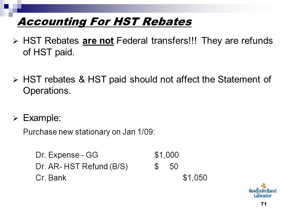71 Accounting For HST Rebates  HST Rebates are not Federal transfers!!.