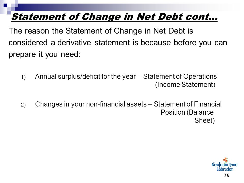 76 Statement of Change in Net Debt cont… The reason the Statement of Change in Net Debt is considered a derivative statement is because before you can