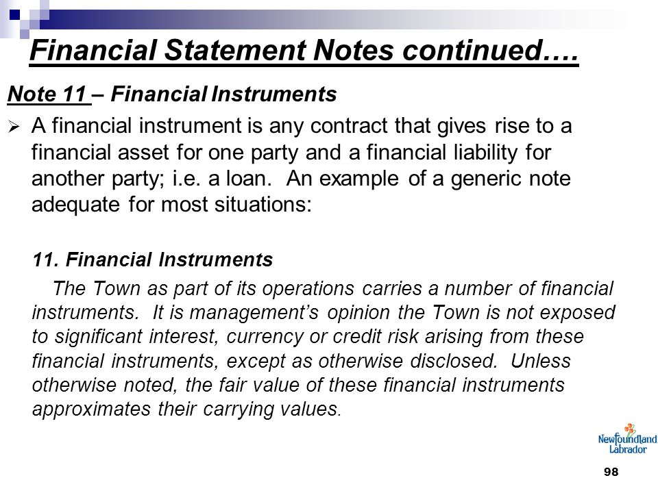 98 Financial Statement Notes continued…. Note 11 – Financial Instruments  A financial instrument is any contract that gives rise to a financial asset