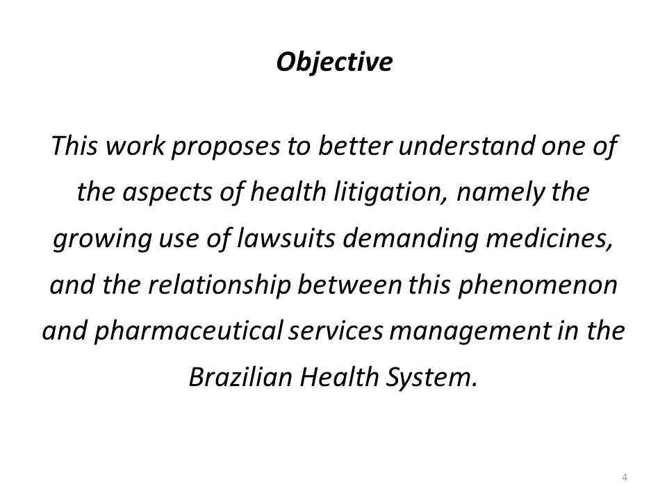 4 Objective This work proposes to better understand one of the aspects of health litigation, namely the growing use of lawsuits demanding medicines, and the relationship between this phenomenon and pharmaceutical services management in the Brazilian Health System.