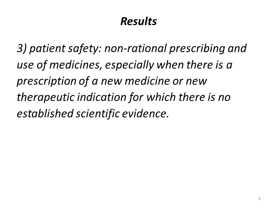 8 Results 3) patient safety: non-rational prescribing and use of medicines, especially when there is a prescription of a new medicine or new therapeutic indication for which there is no established scientific evidence.