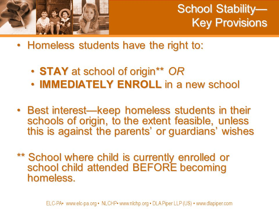 School Stability— Key Provisions Homeless students have the right to:Homeless students have the right to: STAY at school of origin** ORSTAY at school