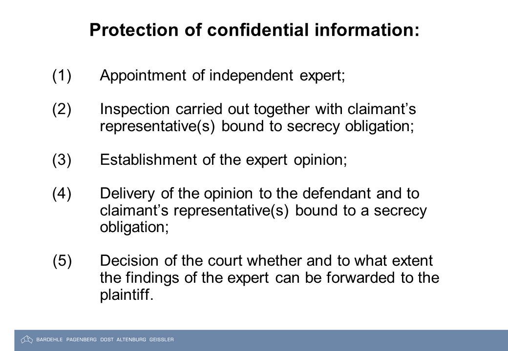 Protection of confidential information: (1) Appointment of independent expert; (2) Inspection carried out together with claimant's representative(s) bound to secrecy obligation; (3) Establishment of the expert opinion; (4) Delivery of the opinion to the defendant and to claimant's representative(s) bound to a secrecy obligation; (5) Decision of the court whether and to what extent the findings of the expert can be forwarded to the plaintiff.