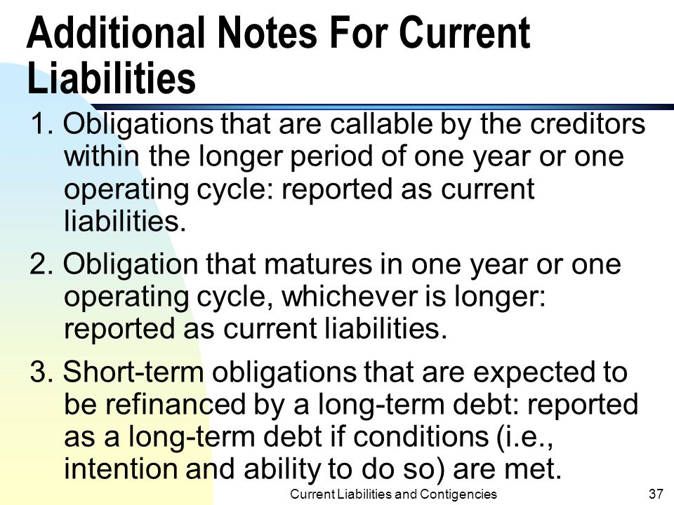 Current Liabilities and Contigencies36 Accounting Treatments of Contingencies (contd.) n If the future event is probable, but the amount of loss (or liability) cannot be estimated, the contingent loss (or liability) should only be footnoted (not accrued).