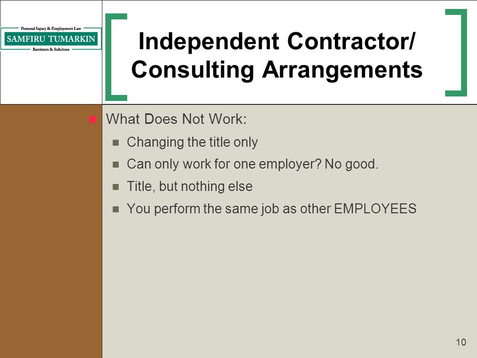 10 Independent Contractor/ Consulting Arrangements What Does Not Work: Changing the title only Can only work for one employer? No good. Title, but not