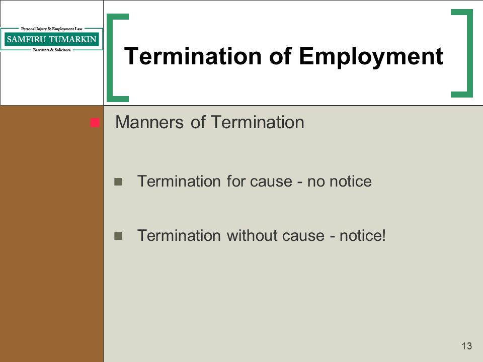 13 Termination of Employment Manners of Termination Termination for cause - no notice Termination without cause - notice!