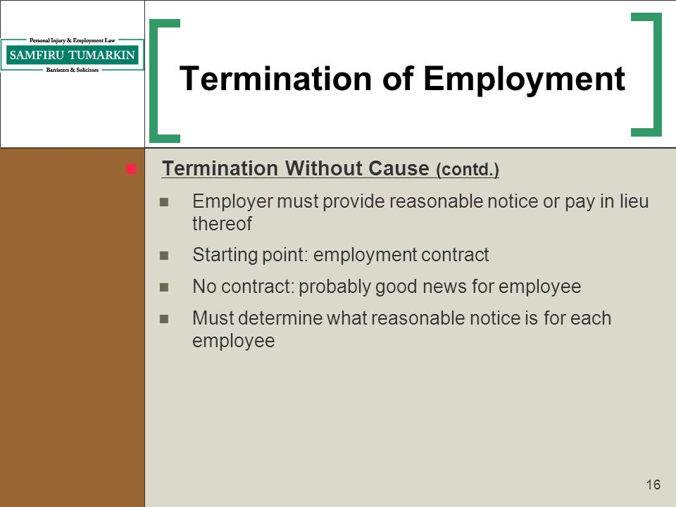 16 Termination of Employment Termination Without Cause (contd.) Employer must provide reasonable notice or pay in lieu thereof Starting point: employm