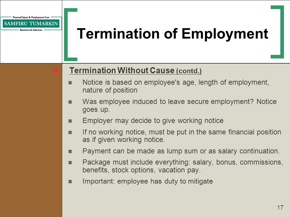 17 Termination of Employment Termination Without Cause (contd.) Notice is based on employee's age, length of employment, nature of position Was employ