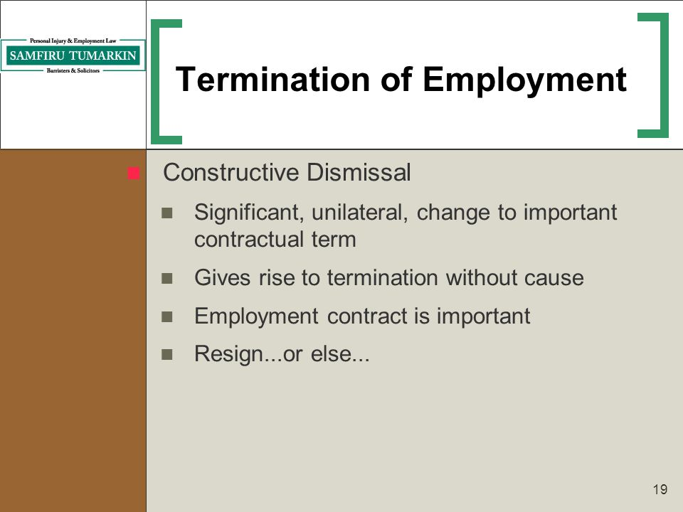 19 Termination of Employment Constructive Dismissal Significant, unilateral, change to important contractual term Gives rise to termination without ca