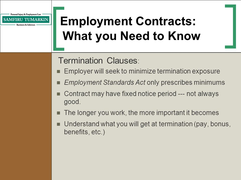 Employment Contracts: What you Need to Know Termination Clauses : Employer will seek to minimize termination exposure Employment Standards Act only pr