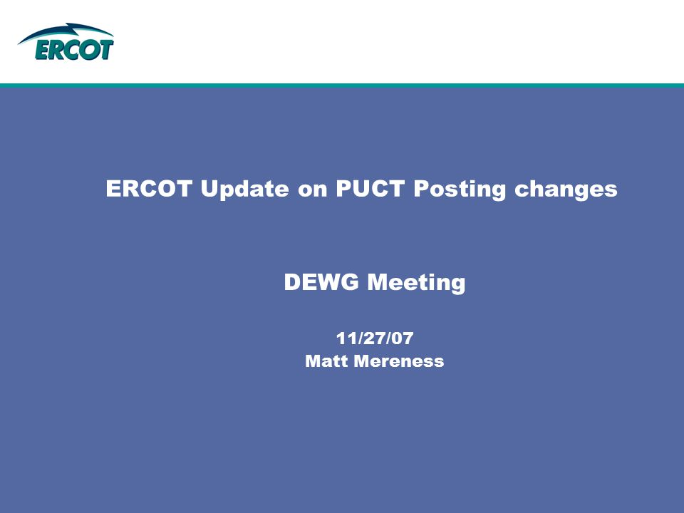 ERCOT Update on PUCT Posting changes DEWG Meeting 11/27/07 Matt Mereness