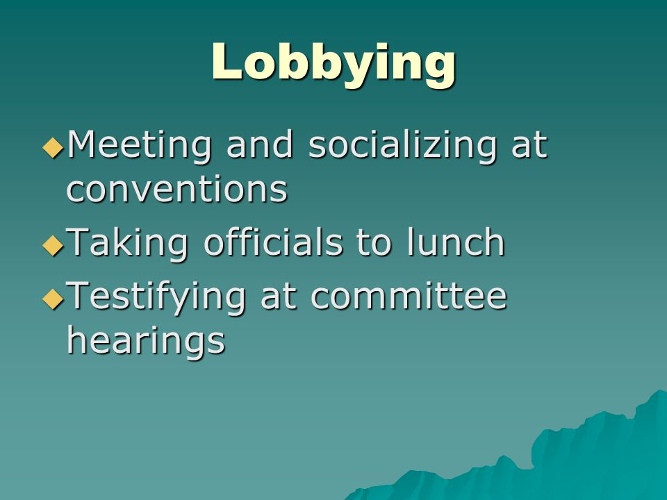 Lobbying  Meeting and socializing at conventions  Taking officials to lunch  Testifying at committee hearings