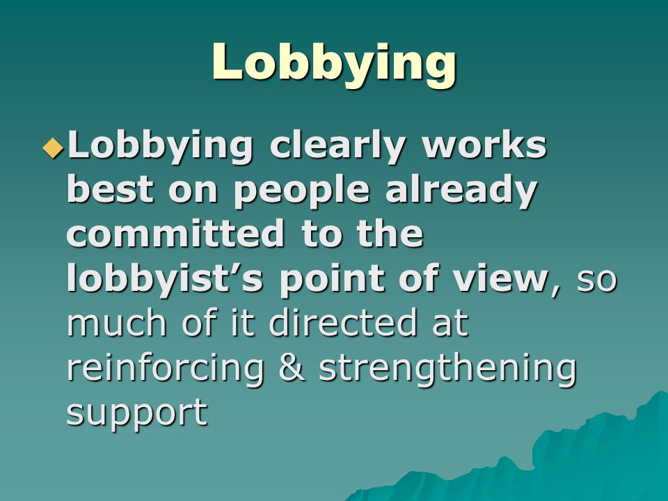 Lobbying  Lobbying clearly works best on people already committed to the lobbyist's point of view, so much of it directed at reinforcing & strengthen