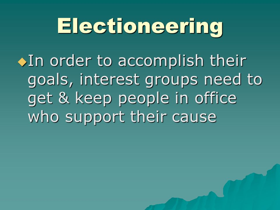 Electioneering  In order to accomplish their goals, interest groups need to get & keep people in office who support their cause