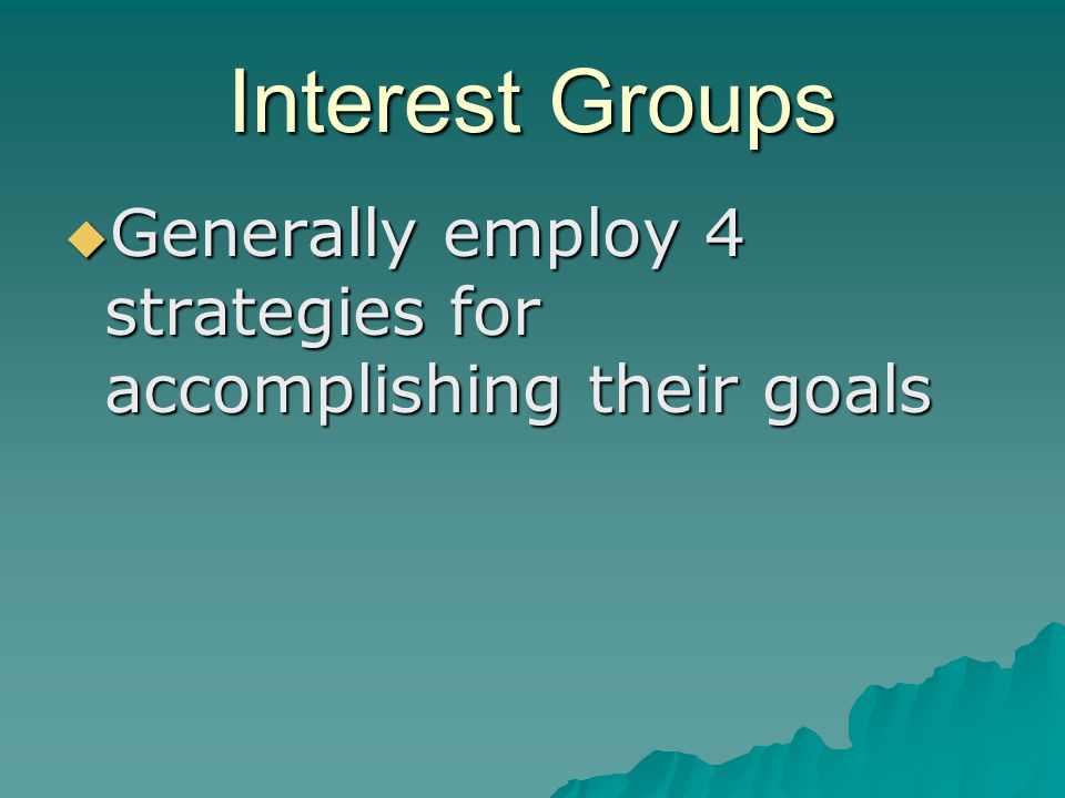Interest Groups  Generally employ 4 strategies for accomplishing their goals