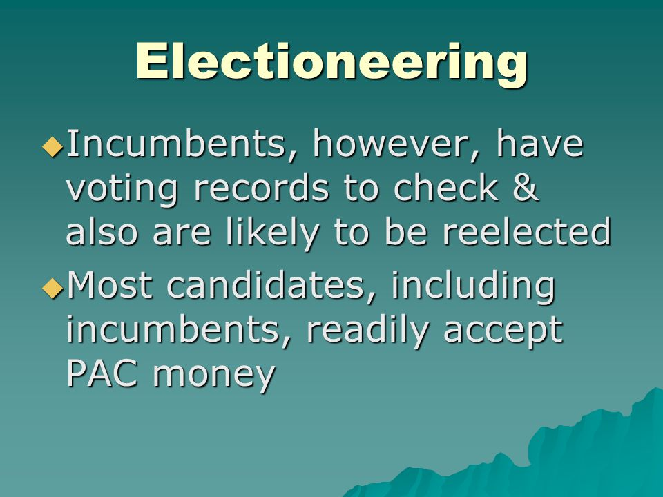 Electioneering  Incumbents, however, have voting records to check & also are likely to be reelected  Most candidates, including incumbents, readily accept PAC money