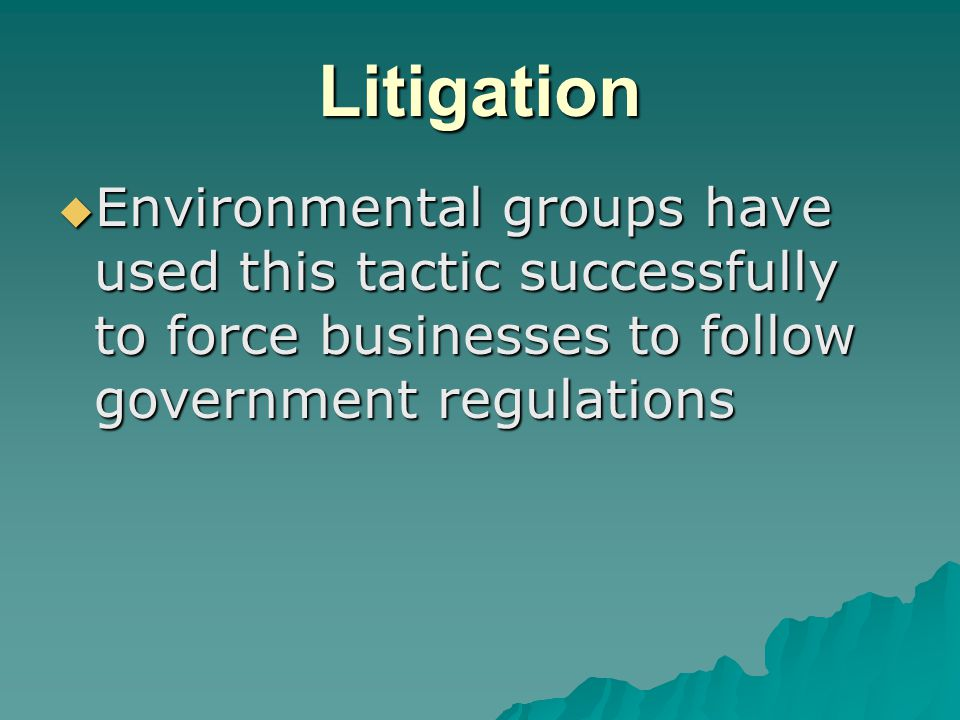 Litigation  Environmental groups have used this tactic successfully to force businesses to follow government regulations