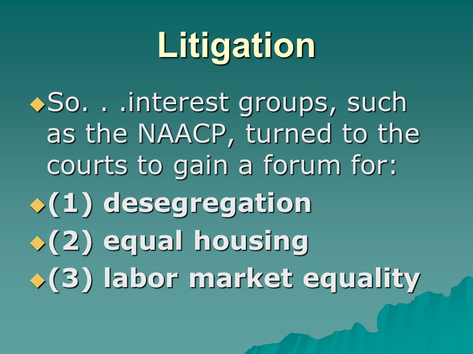 Litigation  So...interest groups, such as the NAACP, turned to the courts to gain a forum for:  (1) desegregation  (2) equal housing  (3) labor market equality
