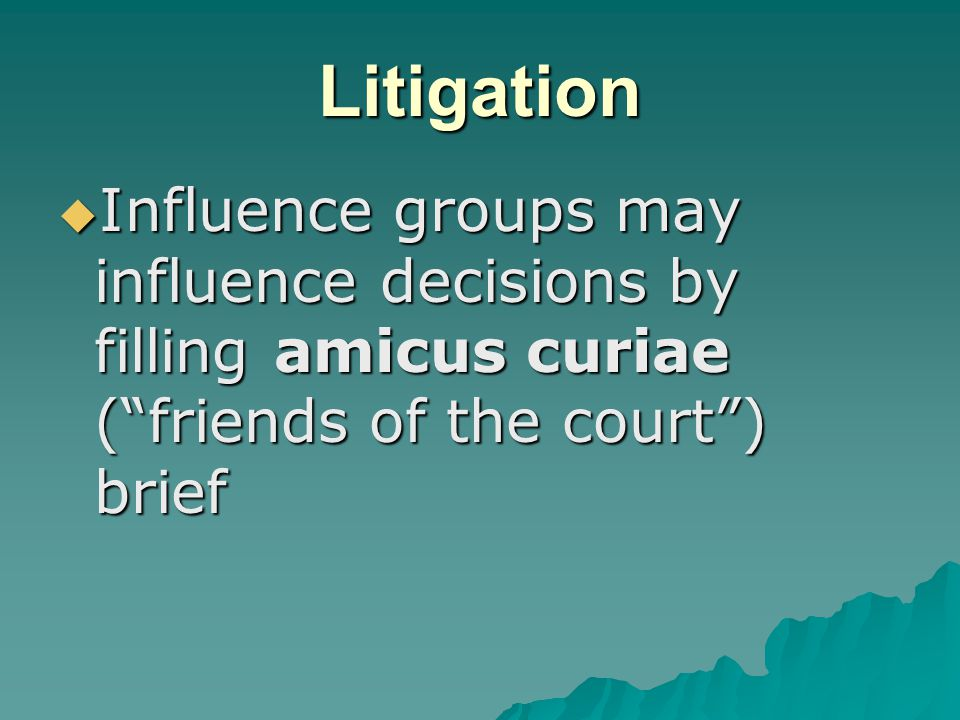 Litigation  Influence groups may influence decisions by filling amicus curiae ( friends of the court ) brief