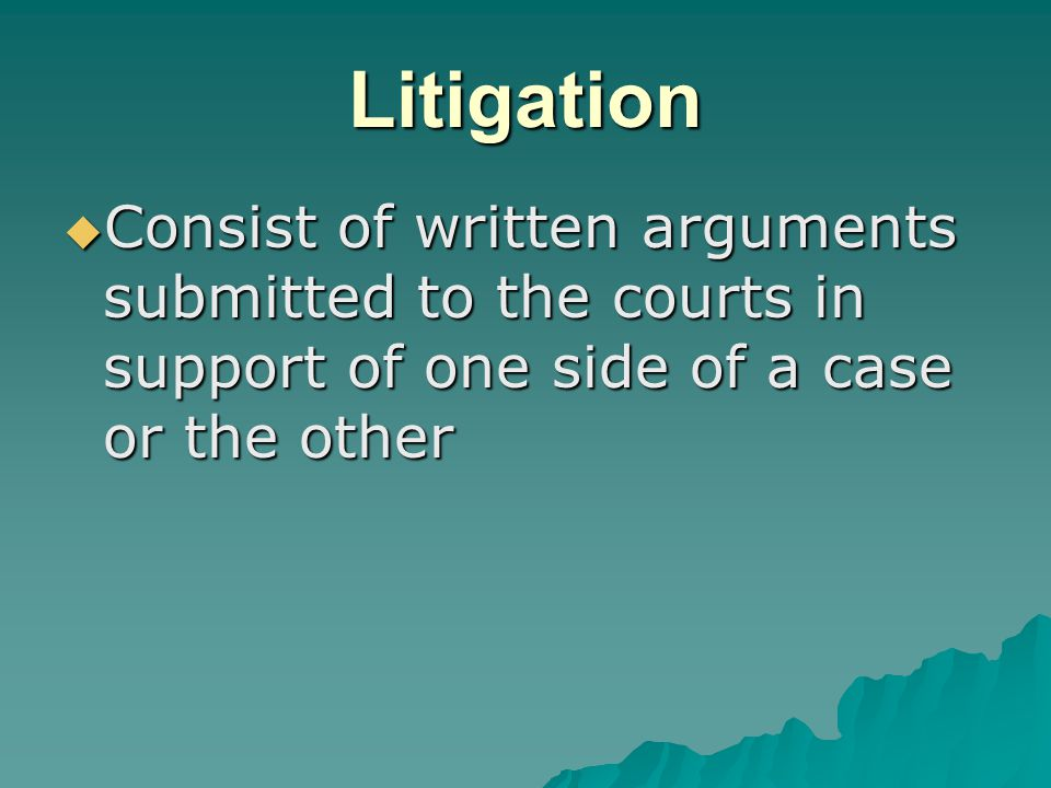 Litigation  Consist of written arguments submitted to the courts in support of one side of a case or the other