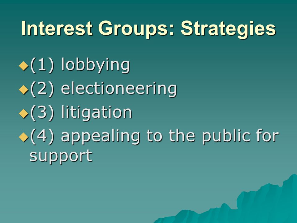 Interest Groups: Strategies  (1) lobbying  (2) electioneering  (3) litigation  (4) appealing to the public for support